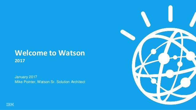 Welcome to Watson 2017 January 2017 Mike Pointer, Watson Sr. Solution Architect
