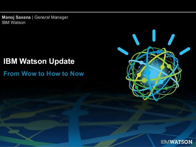 Manoj Saxena | General ManagerIBM WatsonIBM Watson UpdateFrom Wow to How to Now