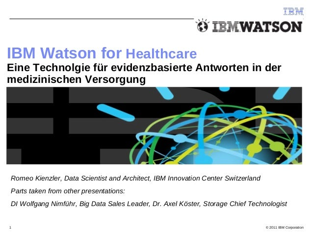 © 2011 IBM Corporation1 IBM Watson for Healthcare Eine Technolgie für evidenzbasierte Antworten in der medizinischen Verso...