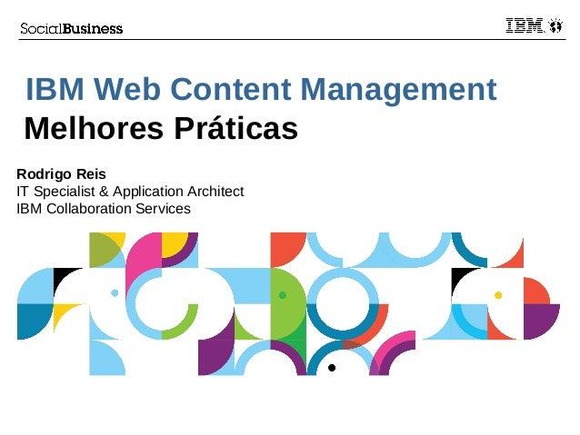 IBM Web Content Management Melhores Práticas Rodrigo Reis IT Specialist & Application Architect IBM Collaboration Services