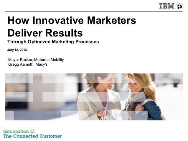 How Innovative MarketersDeliver ResultsThrough Optimized Marketing ProcessesJuly 12, 2012Mayer Becker, Motorola MobilityGr...