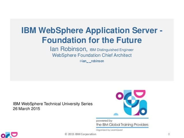 IBM WebSphere Application Server - Foundation for the Future Ian Robinson, IBM Distinguished Engineer WebSphere Foundation...