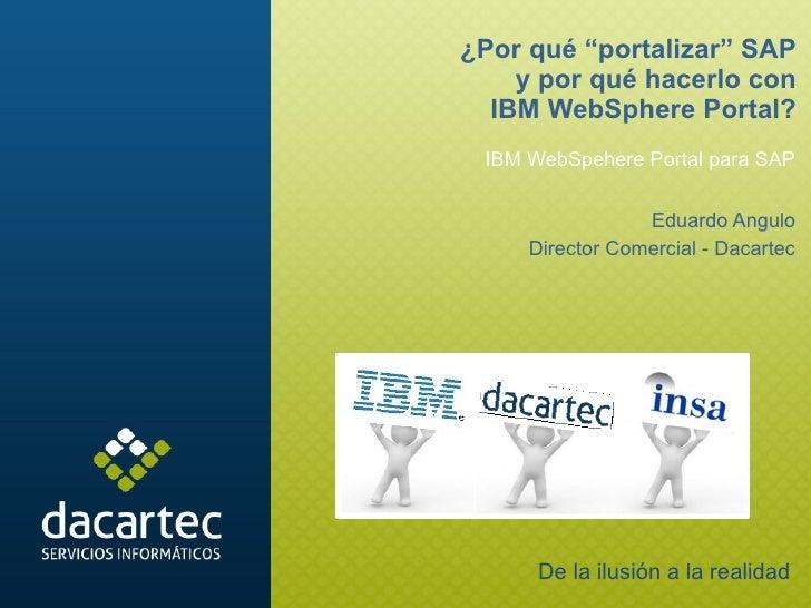 """IBM WebSpehere Portal para SAP Eduardo Angulo Director Comercial - Dacartec ¿Por qué """"portalizar"""" SAP y por qué hacerlo co..."""