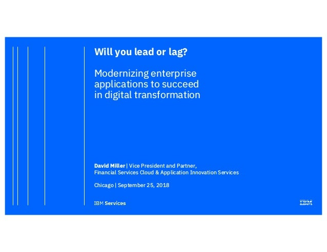 Will you lead or lag? Modernizing enterprise applications to succeed in digital transformation David Miller | Vice Preside...