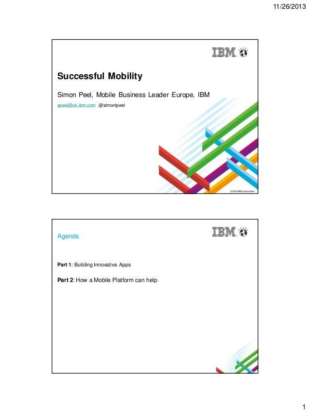 11/26/2013  Successful Mobility Simon Peel, Mobile Business Leader Europe, IBM speel@uk.ibm.com @simonlpeel  Agenda  Part ...