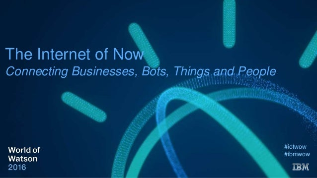 The Internet of Now Connecting Businesses, Bots, Things and People #iotwow #ibmwow