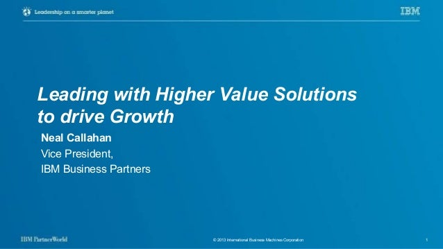 © 2013 International Business Machines Corporation 1 Leading with Higher Value Solutions to drive Growth Neal Callahan Vic...