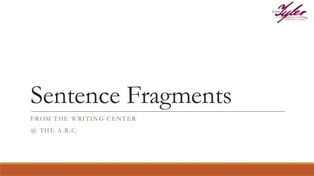 Sentence Fragments FROM THE WRITING CENTER @ THE A.R.C.