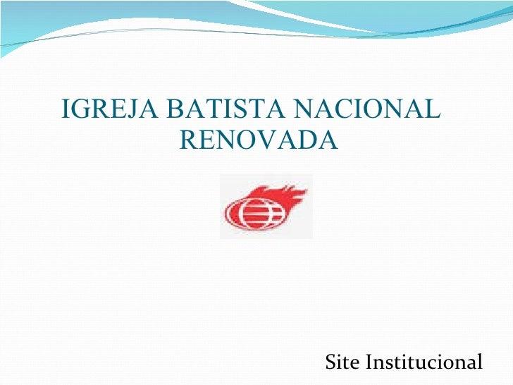 <ul><li>IGREJA BATISTA NACIONAL RENOVADA </li></ul>Site Institucional
