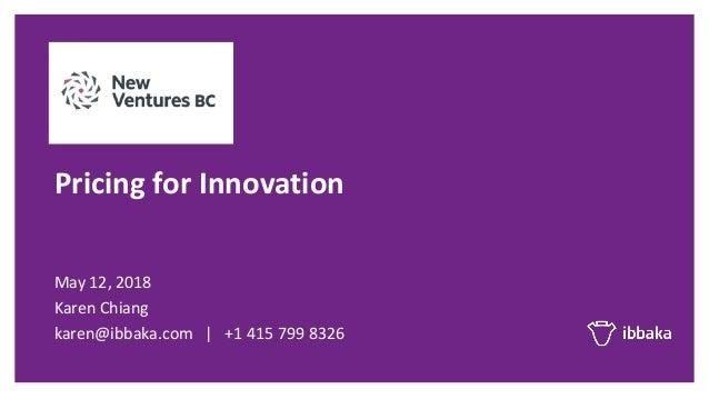 May$12,$2018 Karen$Chiang karen@ibbaka.com |$$$+1$415$799$8326 Pricing'for'Innovation'