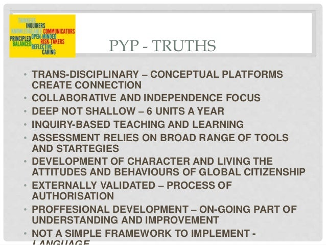 PYP - TRUTHS • TRANS-DISCIPLINARY – CONCEPTUAL PLATFORMS CREATE CONNECTION • COLLABORATIVE AND INDEPENDENCE FOCUS • DEEP N...