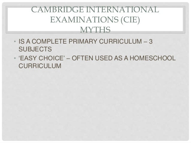 CAMBRIDGE INTERNATIONAL EXAMINATIONS (CIE) MYTHS • IS A COMPLETE PRIMARY CURRICULUM – 3 SUBJECTS • 'EASY CHOICE' – OFTEN U...