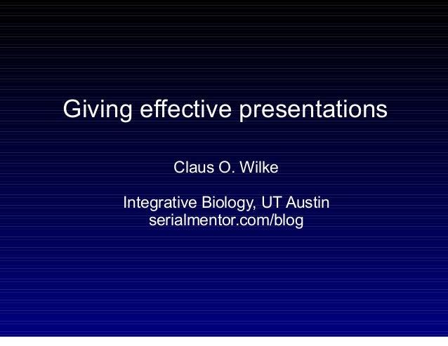 Giving effective presentations Claus O. Wilke Integrative Biology, UT Austin serialmentor.com/blog