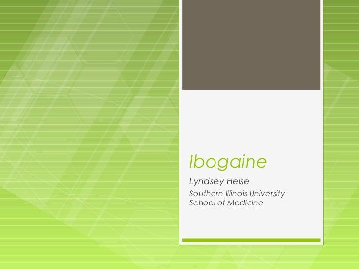 IbogaineLyndsey HeiseSouthern Illinois UniversitySchool of Medicine