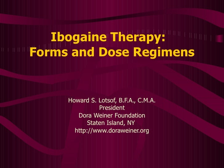 Ibogaine Therapy:   Forms and Dose Regimens Howard S. Lotsof, B.F.A., C.M.A. President Dora Weiner Foundation Staten Islan...