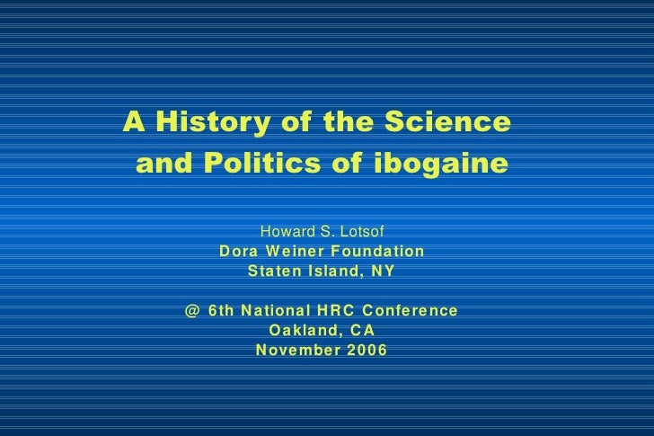A History of the Science  and Politics of ibogaine Howard S. Lotsof Dora Weiner Foundation Staten Island, NY @ 6th Nationa...
