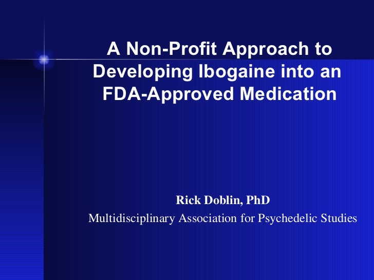 A Non-Profit Approach to Developing Ibogaine into an  FDA-Approved Medication Rick Doblin, PhD Multidisciplinary Associati...