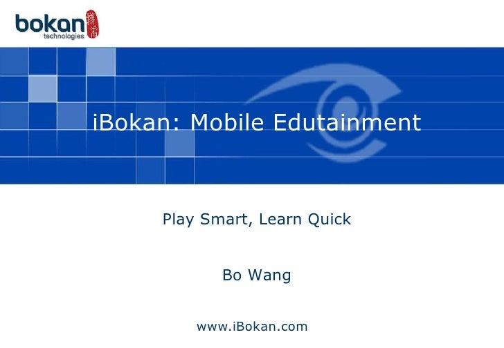 iBokan: Mobile Edutainment         Play Smart, Learn Quick               Bo Wang            www.iBokan.com