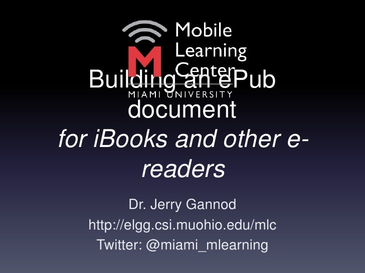 Building an ePub documentfor iBooks and other e-readers<br />Dr. Jerry Gannod<br />http://elgg.csi.muohio.edu/mlc<br />Twi...