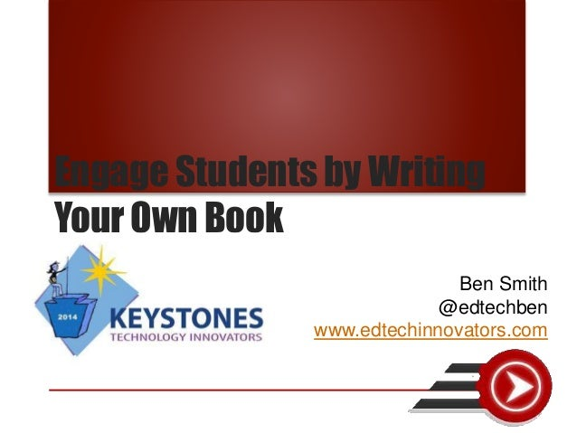 Engage Students by Writing Your Own Book Ben Smith @edtechben www.edtechinnovators.com