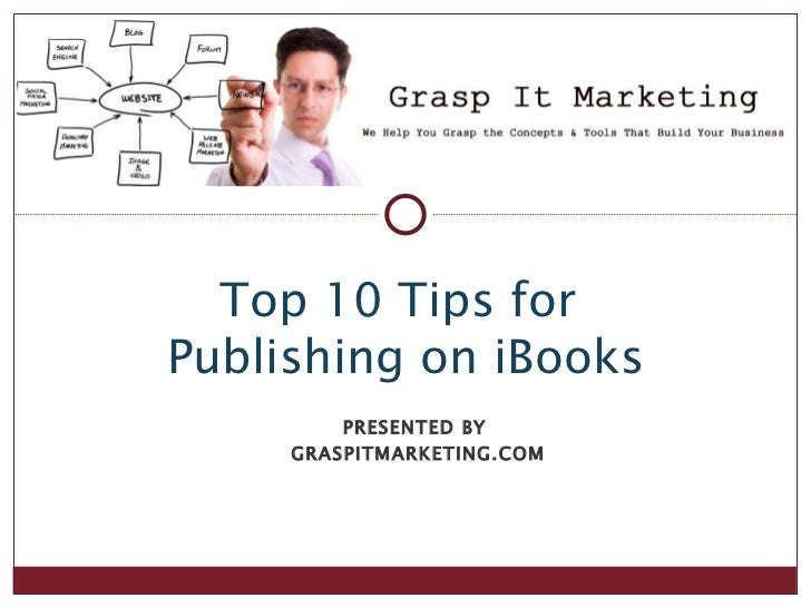 Top 10 Tips forPublishing on iBooks         PRESENTED BY     GRASPITMARKETING.COM