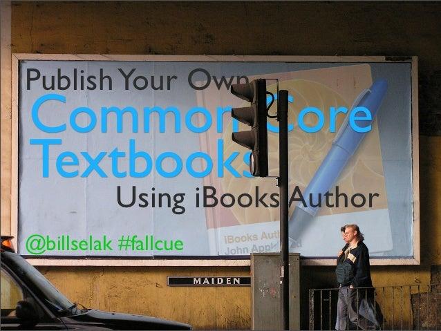 Publish Your OwnCommon CoreTextbooks          Using iBooks Author@billselak #fallcue       @billselak #fallcue