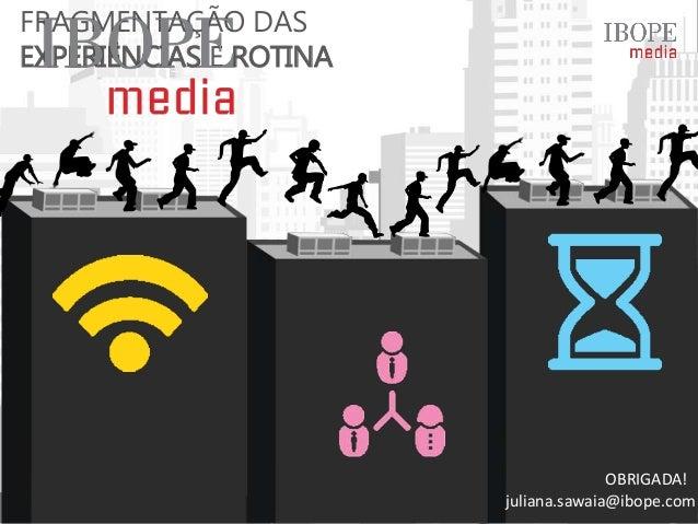 FRAGMENTAÇÃO DAS EXPERIÊNCIAS E ROTINA juliana.sawaia@ibope.com OBRIGADA!