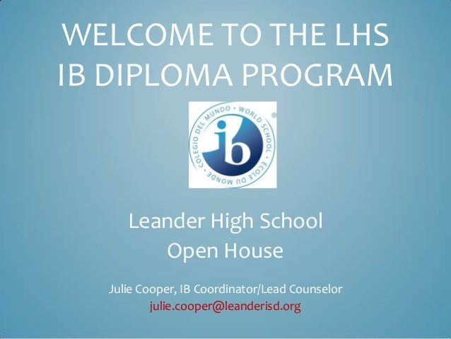 WELCOME TO THE LHS IB DIPLOMA PROGRAM Leander High School Open House Julie Cooper, IB Coordinator/Lead Counselor julie.coo...