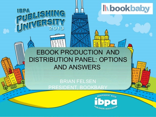 EBOOK PRODUCTION ANDDISTRIBUTION PANEL: OPTIONS       AND ANSWERS        BRIAN FELSEN     PRESIDENT, BOOKBABY