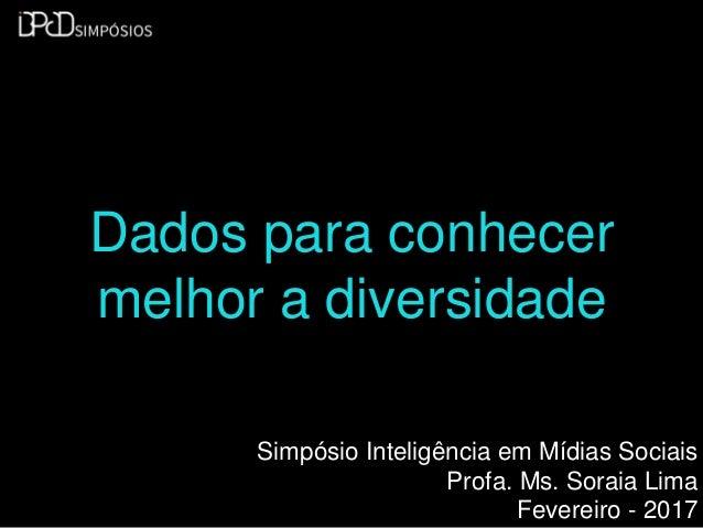 Dados para conhecer melhor a diversidade Simpósio Inteligência em Mídias Sociais Profa. Ms. Soraia Lima Fevereiro - 2017