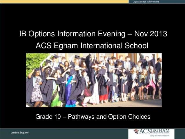 IB Options Information Evening – Nov 2013 ACS Egham International School  Grade 10 – Pathways and Option Choices