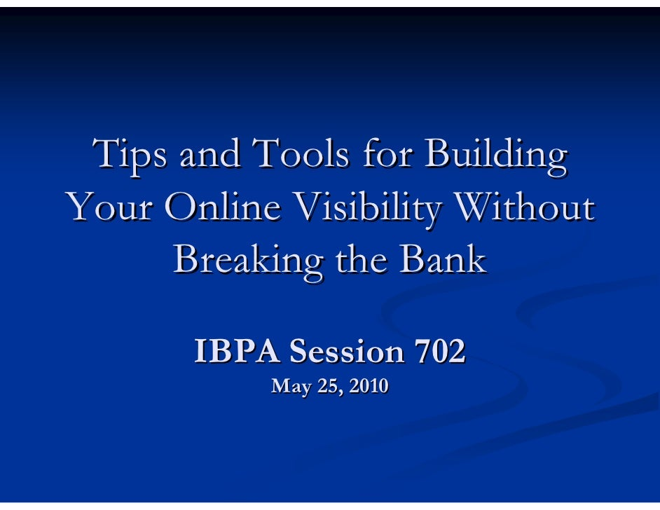 Tips and Tools for Building Your Online Visibility Without      Breaking the Bank         IBPA Session 702            May ...