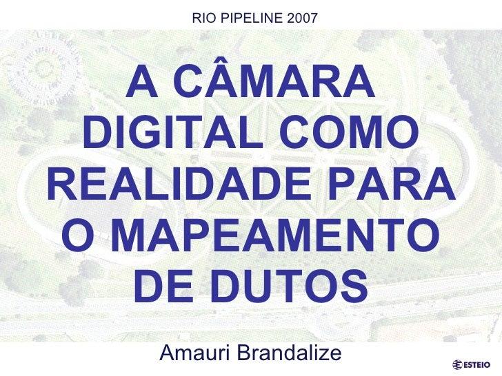 A CÂMARA DIGITAL COMO REALIDADE PARA O MAPEAMENTO DE DUTOS Amauri Brandalize RIO PIPELINE 2007
