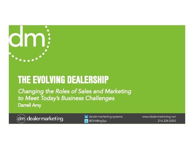 www.dealermarketing.net214.224.0050dealer-marketing-systems@DlrMktgSysTHE EVOLVING DEALERSHIPChanging the Roles of Sales a...