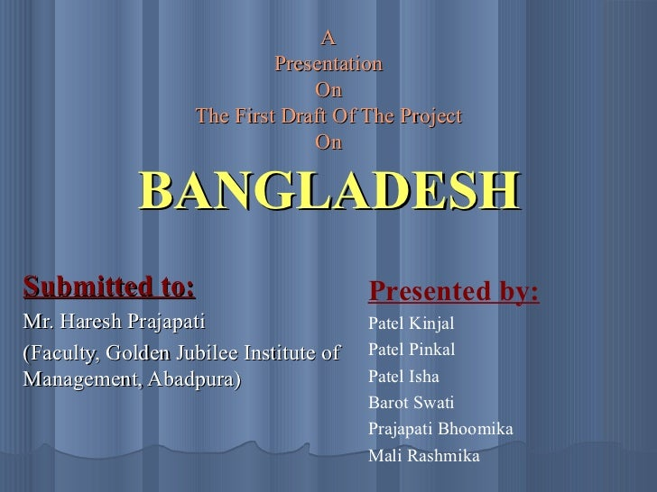 A Presentation On The First Draft Of The Project On BANGLADESH Submitted to: Mr. Haresh Prajapati (Faculty, Golden Jubilee...