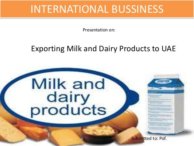 INTERNATIONAL BUSSINESS Submitted to: Pof. Presentation on: Exporting Milk and Dairy Products to UAE