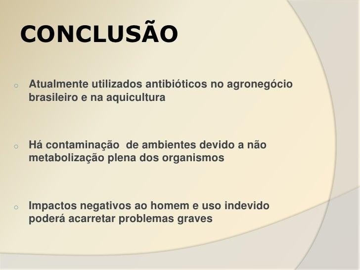 CONCLUSÃOo   Atualmente utilizados antibióticos no agronegócio    brasileiro e na aquiculturao   Há contaminação de ambien...