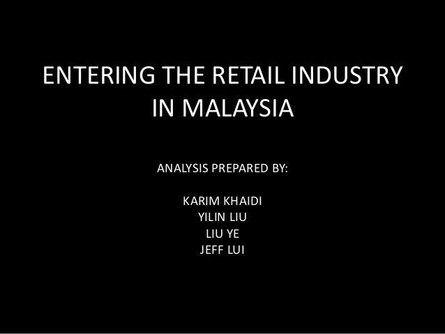 ENTERING THE RETAIL INDUSTRY  IN MALAYSIA  ANALYSIS PREPARED BY:  KARIM KHAIDI  YILIN LIU  LIU YE  JEFF LUI