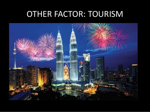 OTHER FACTOR: TOURISM  • Tourism contributed MYR 47B to GNI (2012)  • Tourist arrival for 2012 was 25.03 M  • Generated MY...