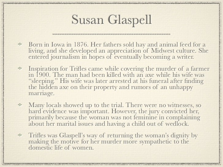 understanding feminism in susan glaspells trifles Understanding feminism in susan glaspell's trifles susan glaspell lived during a time where women's rights were not fully acknowledged the oppression of women during this time stretched to the point that they were not truly acknowledged as their own person.