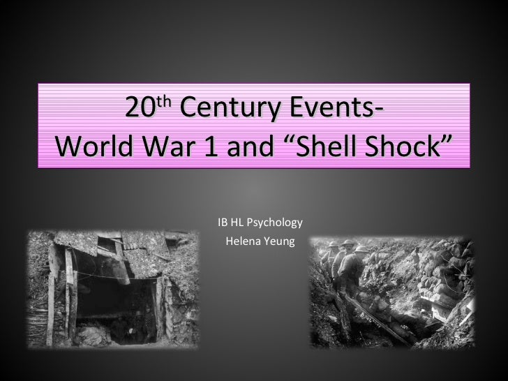 """20 th  Century Events- World War 1 and """"Shell Shock"""" IB HL Psychology Helena Yeung"""