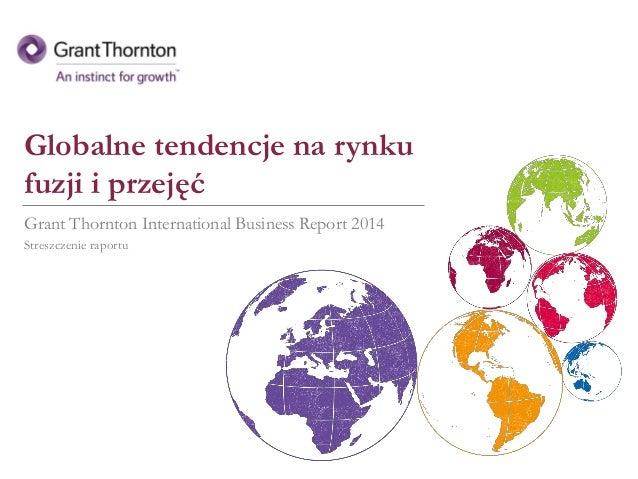 Globalne tendencje na rynku fuzji i przejęć Grant Thornton International Business Report 2014 Streszczenie raportu