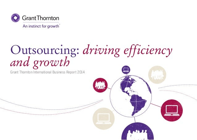 Outsourcing: driving efficiency and growth Grant Thornton International Business Report 2014
