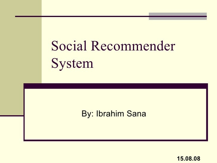 Social Recommender System By: Ibrahim Sana 15.08.08