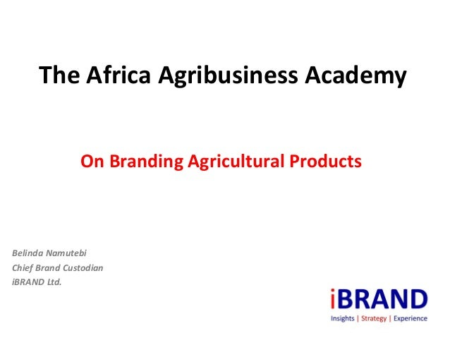 The Africa Agribusiness Academy               On Branding Agricultural ProductsBelinda NamutebiChief Brand CustodianiBRAND...