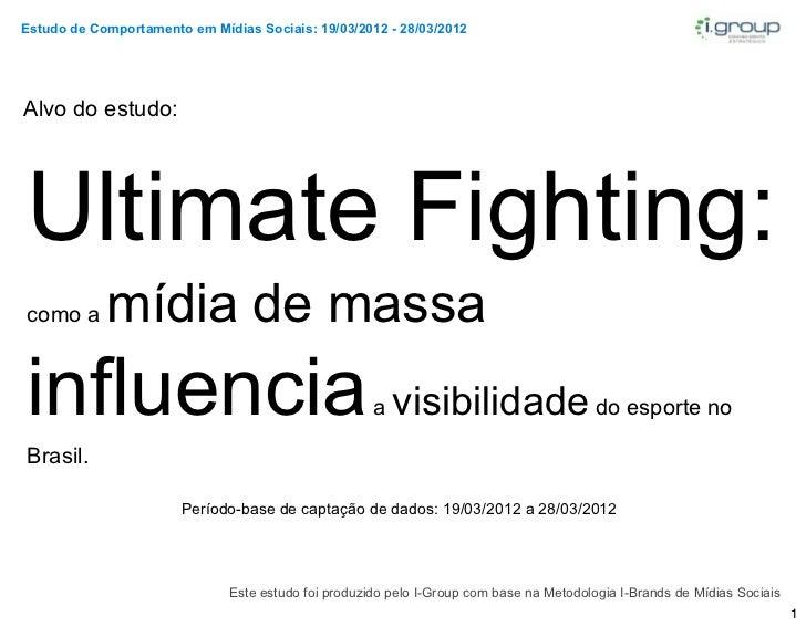 Estudo de Comportamento em Mídias Sociais: 19/03/2012 - 28/03/2012Alvo do estudo:Ultimate Fighting:como a      mídia de ma...