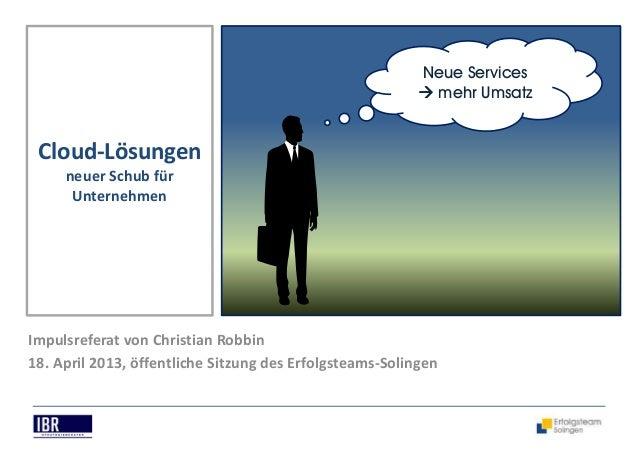 Neue Servicesmehr UmsatzCloud-Lösungenneuer Schub fürUnternehmenImpulsreferat von Christian Robbin18. April 2013, öffentli...