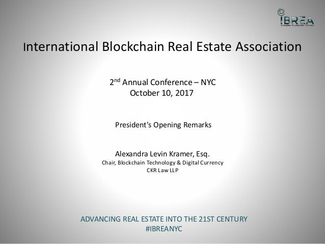 International Blockchain Real Estate Association 2nd Annual Conference – NYC October 10, 2017 President's Opening Remarks ...