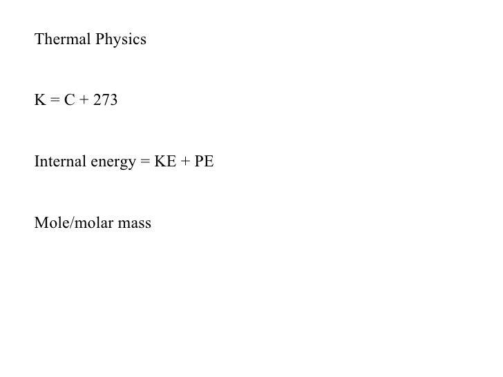Thermal PhysicsK = C + 273Internal energy = KE + PEMole/molar mass