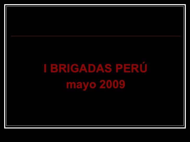 <ul><li>I BRIGADAS PERÚ </li></ul><ul><li>mayo 2009 </li></ul>